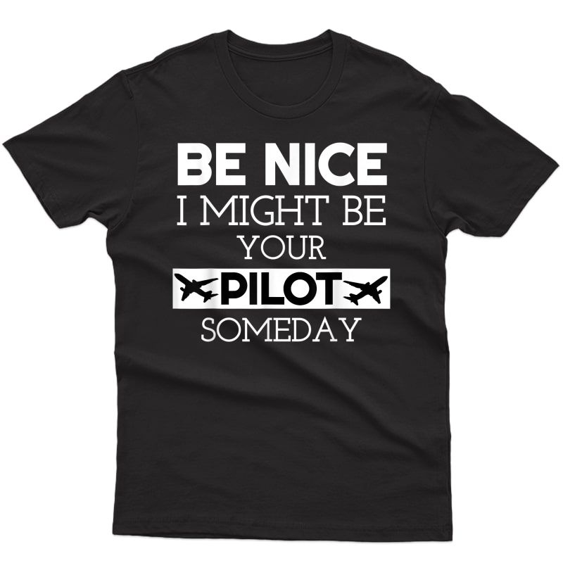 Be Nice I Might Be Your Pilot Someday Aviation Aircraft T-shirt