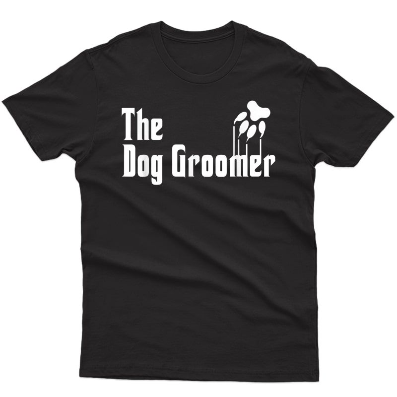 Dog Groomer Shirt Funny Dog Groomer Gift Grooming Dogs Quote T-shirt