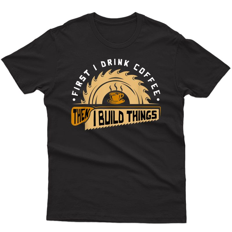 First I Drink Coffee Then I Build Things - Woodworking T-shirt