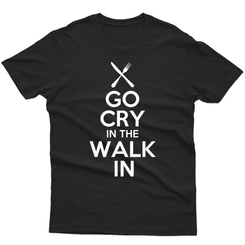 Go Cry In The Walk In T Shirt - Chef T Shirt Cooking T Shirt