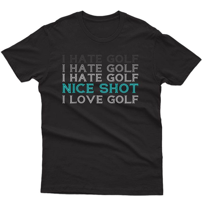 I Hate Golf I Hate Golf I Hate Golf Nice Shot I Love Golf T-shirt