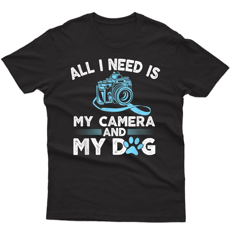 I Need Is My Camera And Dog Funny Photographers Gift T-shirt