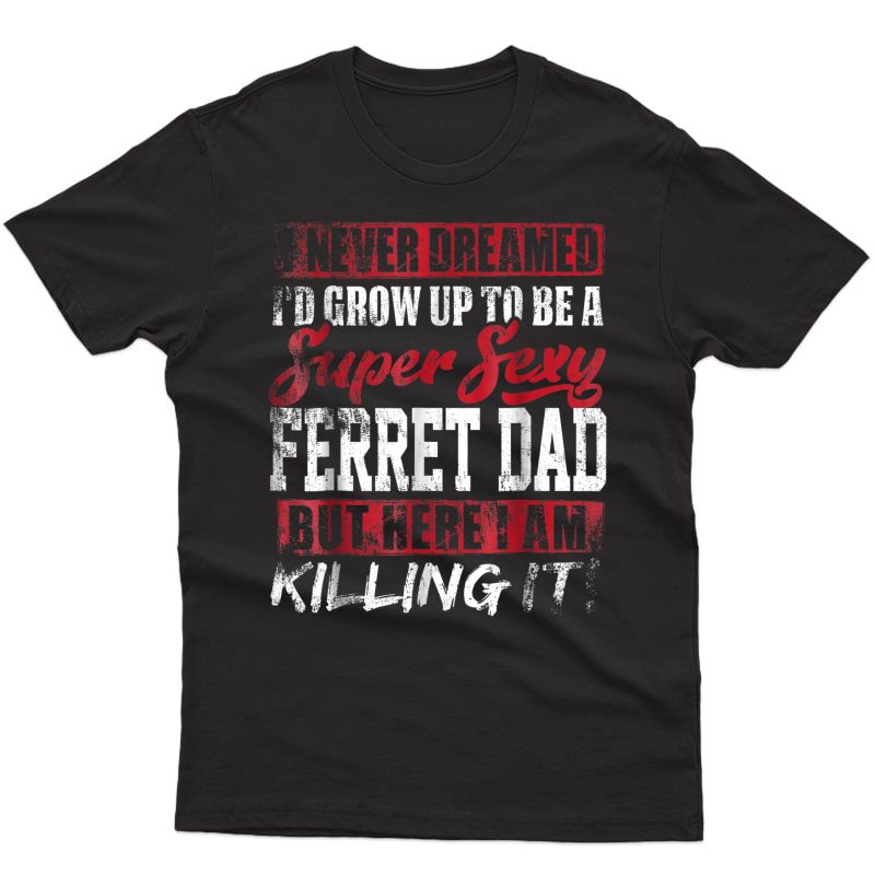 S Never Dreamed I'd Grow Up To Be Ferret Dad Shirt Dad Gift