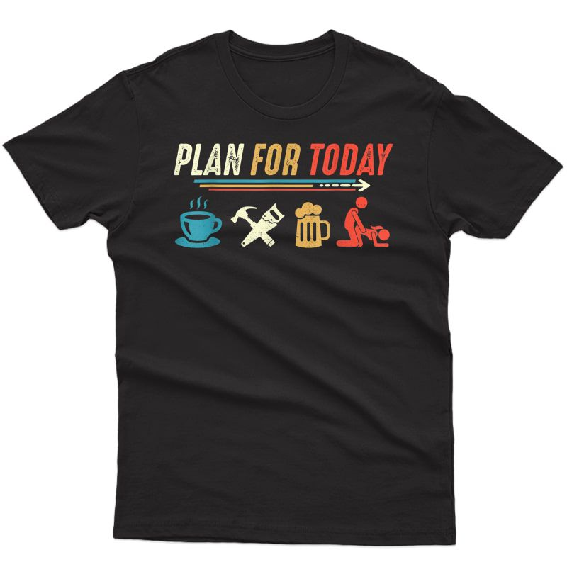 Plan For Today Coffee Carpenter Beer Make Love Sex T-shirt