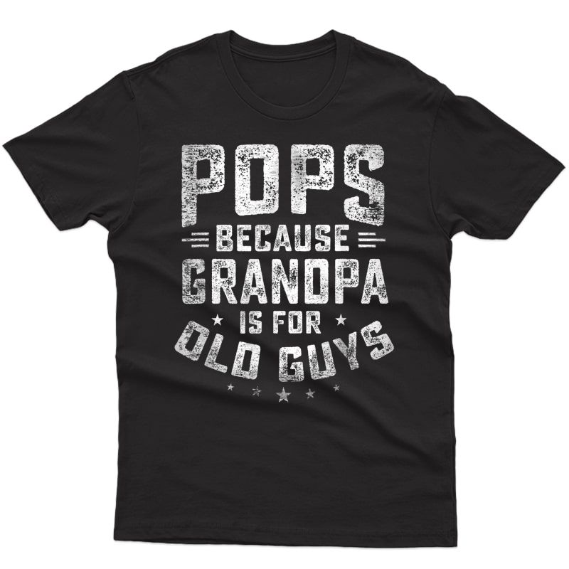 Pops Because Grandpa Is For Old Guys Funny Father's Day T-shirt